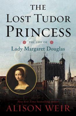 The lost Tudor princess: the life of Margaret Douglas of Scotland