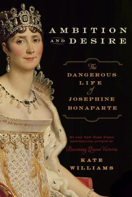 Ambition and desire : the dangerous life of Josephine Bonaparte
