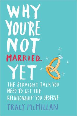 Why you're not married-- yet : the straight talk you need to get the relationship you deserve