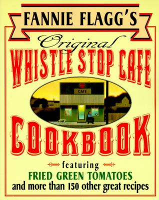 Fannie Flagg's Original Whistle Stop Cafe Cookbook Featuring Fried Green Tomatoes, Southern Barbecue, Banana Split Cake, and Many Other Great Recipes