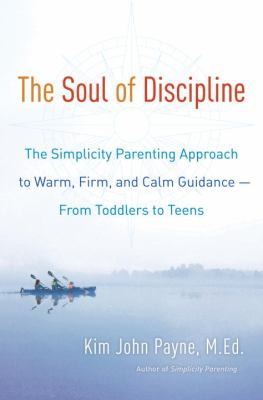 The soul of discipline : the simplicity parenting approach to warm, firm, and calm guidance--from toddlers to teens