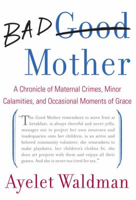 Bad mother : a chronicle of maternal crimes, minor calamities, and occasional moments of grace