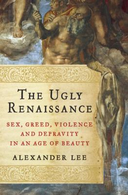 The ugly Renaissance : sex, greed, violence and depravity in an age of beauty