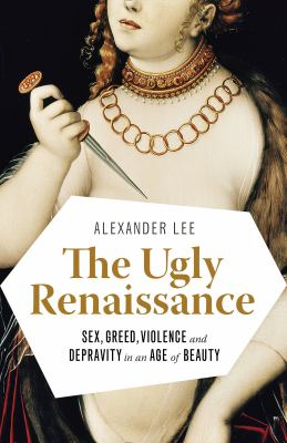 The Ugly Renaissance Sex, Greed, Violence and Depravity in an Age of Beauty