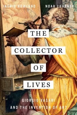 The collector of lives : Giorgio Vasari and the invention of art