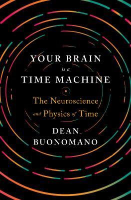 Your brain is a time machine :  the neuroscience and physics of time