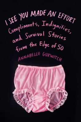 I see you made an effort: compliments, indignities, and survival stories from the edge of fifty