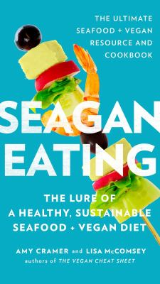 Seagan eating :  the lure of a healthy, sustainable seafood + vegan diet