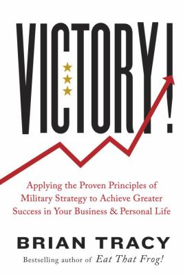 Victory! :  applying the proven principles of military strategy to achieve success in your business and personal life