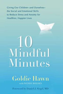 10 mindful minutes: giving our children-and ourselves-the social and emotional skills to reduce stress and anxiety for healthier, happier lives