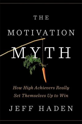 The motivation myth :  how high achievers really set themselves up to win