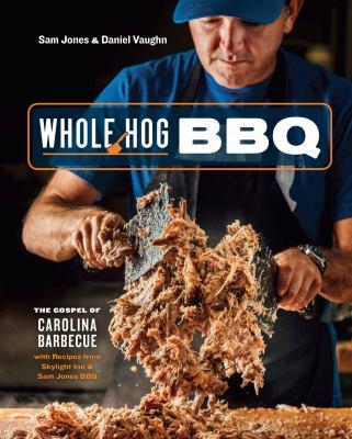 Whole hog BBQ :  the gospel of Carolina barbecue, with recipes from Skylight Inn & Sam Jones BBQ