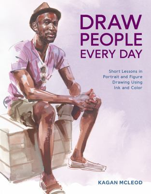 Draw People Every Day :  Short Lessons in Portrait and Figure Drawing Using Ink and Color