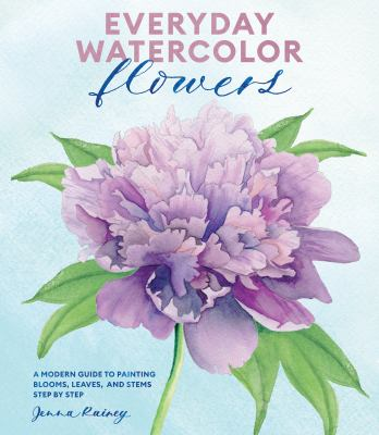 Everyday watercolor flowers :  a modern guide to painting blooms, leaves, and stems step by step