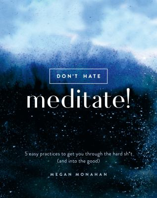 Don't hate, meditate! :  5 easy practices to get you through the hard sh*t