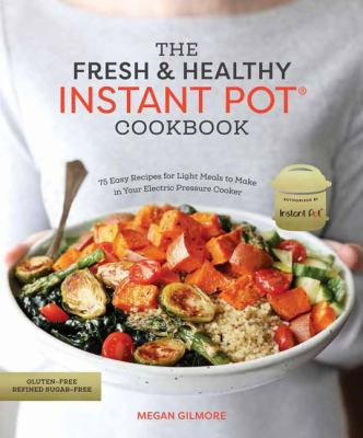 The fresh & healthy instant pot cookbook :  75 easy recipes for light meals to make in your electric pressure cooker