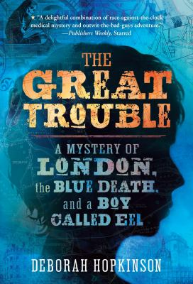 The Great Trouble : a mystery of London, the blue death, and a boy called Eel