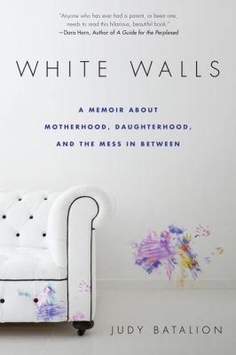 White walls : a memoir about motherhood, daughterhood, and the mess in between