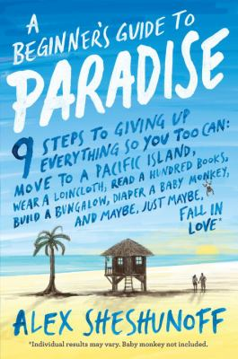 A beginner's guide to Paradise: 9 steps to giving up everything so you too can move to a South Pacific island, wear a loincloth, read a hundred books, diaper a baby monkey, build a bungalow, and maybe, just maybe, fall in love!