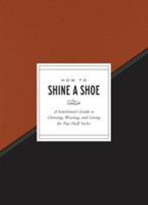 How to Shine a Shoe :  A Gentleman's Guide to Choosing, Wearing, and Caring for Top-shelf Styles