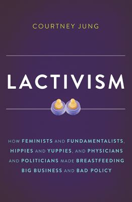 Lactivism: how feminists and fundamentalists, hippies and yuppies, and physicians and politicians made breastfeeding big business and bad policy
