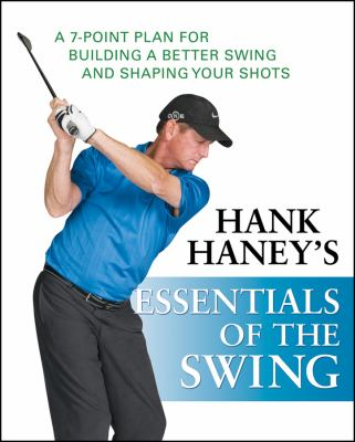Hank Haney's essentials of the swing : a 7-point plan for building a better swing and shaping your shots