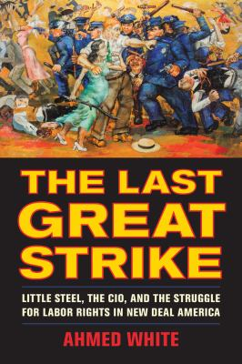 The last great strike: Little Steel, the CIO, and the struggle for labor rights in New Deal America