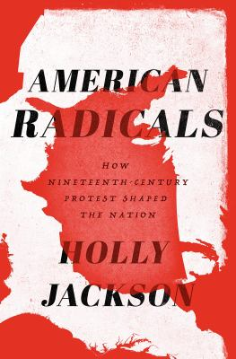 American radicals : how nineteenth-century protest shaped the nation