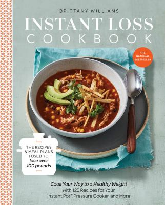 Instant loss cookbook :  cook your way to a healthy weight with 125 easy and delicious recipes for your instant pot, pressure cooker, and more
