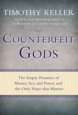 Counterfeit gods : the empty promises of money, sex, and power, and the only hope that matters
