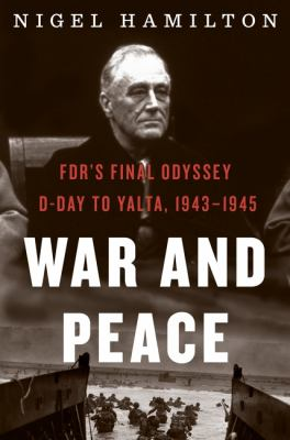 War and peace : FDR's final odyssey, D-Day to Yalta, 1943-1945