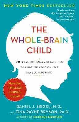 The whole-brain child : 12 revolutionary strategies to nurture your child's developing mind