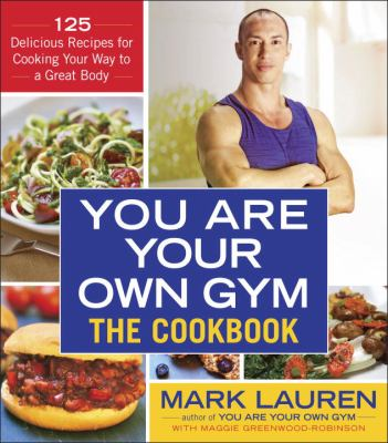 You are your own gym : the cookbook : 125 delicious recipes for cooking your way to a great body