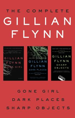 The complete Gillian Flynn : Gone girl ; Dark places ; Sharp objects