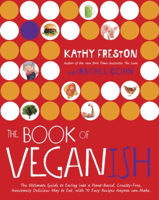 The book of veganish :  the ultimate guide to easing into a plant-based, cruelty-free, awesomely delicious way to eat, with 70 easy recipes anyone can make