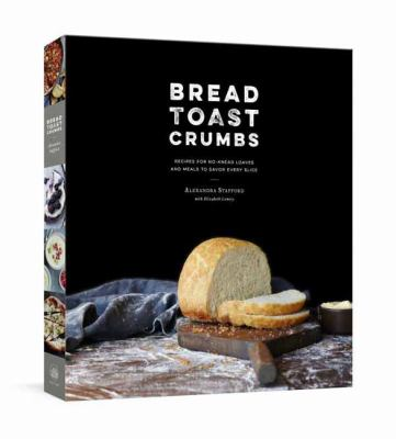 Bread, toast, crumbs : recipes for no-knead loaves and meals to s