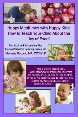 Happy mealtimes with happy kids : how to teach your child about the joy of food! : practical and surprising tips from a pediatric feeding specialist