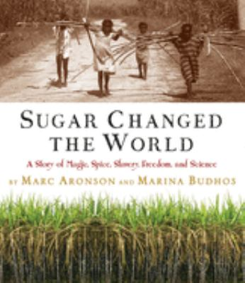 Sugar changed the world : a story of magic, spice, slavery, freedom, and science