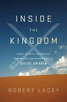 Inside the Kingdom : kings, clerics, modernists, terrorists, and the struggle for Saudi Arabia
