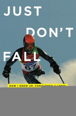Just don't fall : how I grew up, conquered illness, and made it down the mountain