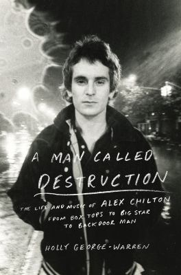 A man called destruction : the life and music of Alex Chilton, from Box Tops to Big Star to backdoor man