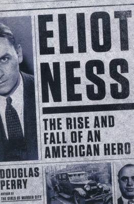 Eliot Ness : the rise and fall of an American hero