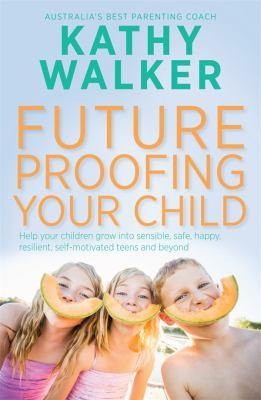 Cover Image for Future-proofing your child : help your children grow into sensible, safe, happy, resilient, self-motivated teens and beyond