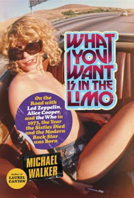 What You Want is in the Limo on the Road with Led Zeppelin, Alice Cooper, and The Who in 1973, the Year the Sixties Died and the Modern Rock Star Was Born