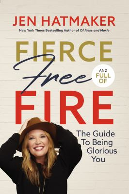 Fierce, free, and full of fire : the guide to being glorious you