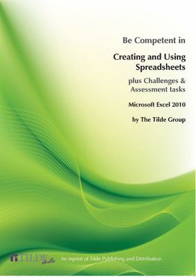 Be competent in creating and using spreadsheets :  plus challenges & assessment tasks : Microsoft Excel 2010