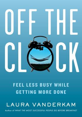 Off the clock : feel less busy while getting more done