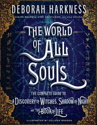 The world of all souls : the complete guide to A Discovery of witches, Shadow of night, and The Book of life
