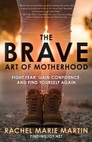The brave art of motherhood : fight fear, gain confidence, and find yourself again