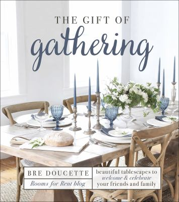 The gift of gathering :  Beautiful Tablescapes to Welcome and Celebrate Your Friends and Family
